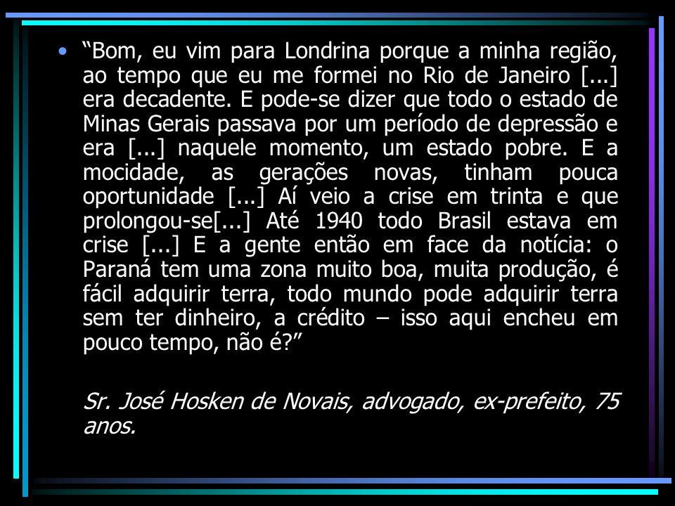 Bom, eu vim para Londrina porque a minha região, ao tempo que eu me formei no Rio de Janeiro [...] era decadente. E pode-se dizer que todo o estado de Minas Gerais passava por um período de depressão e era [...] naquele momento, um estado pobre. E a mocidade, as gerações novas, tinham pouca oportunidade [...] Aí veio a crise em trinta e que prolongou-se[...] Até 1940 todo Brasil estava em crise [...] E a gente então em face da notícia: o Paraná tem uma zona muito boa, muita produção, é fácil adquirir terra, todo mundo pode adquirir terra sem ter dinheiro, a crédito – isso aqui encheu em pouco tempo, não é
